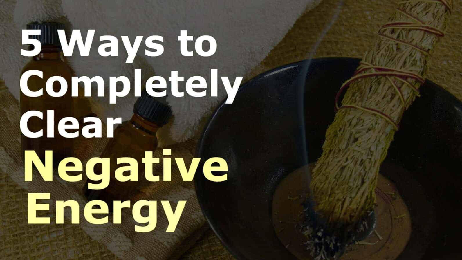 Clearing Negative Energy 5 Ways To Remove Negative Energy