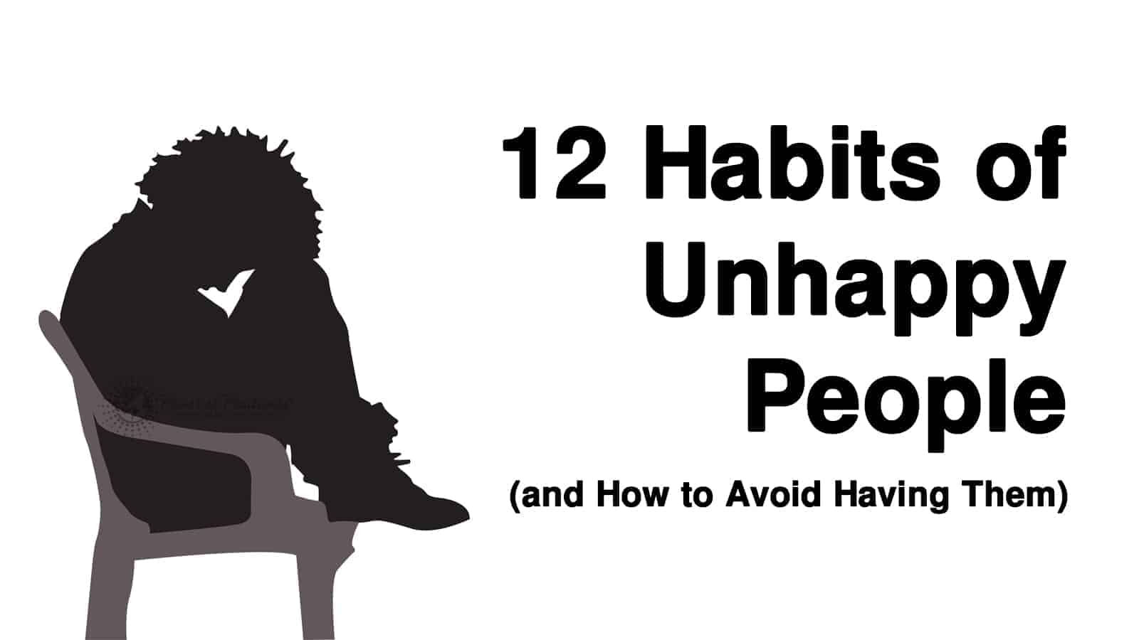 12 Habits of Unhappy People (and How to Avoid Having Them)