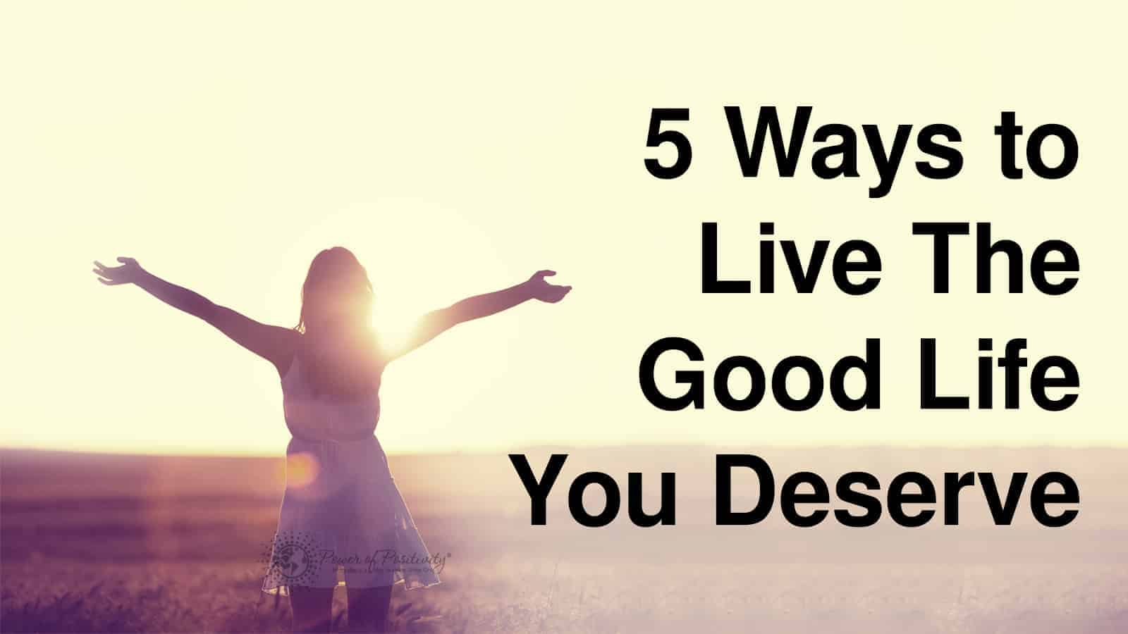 5 Ways to Live The Good Life You Deserve