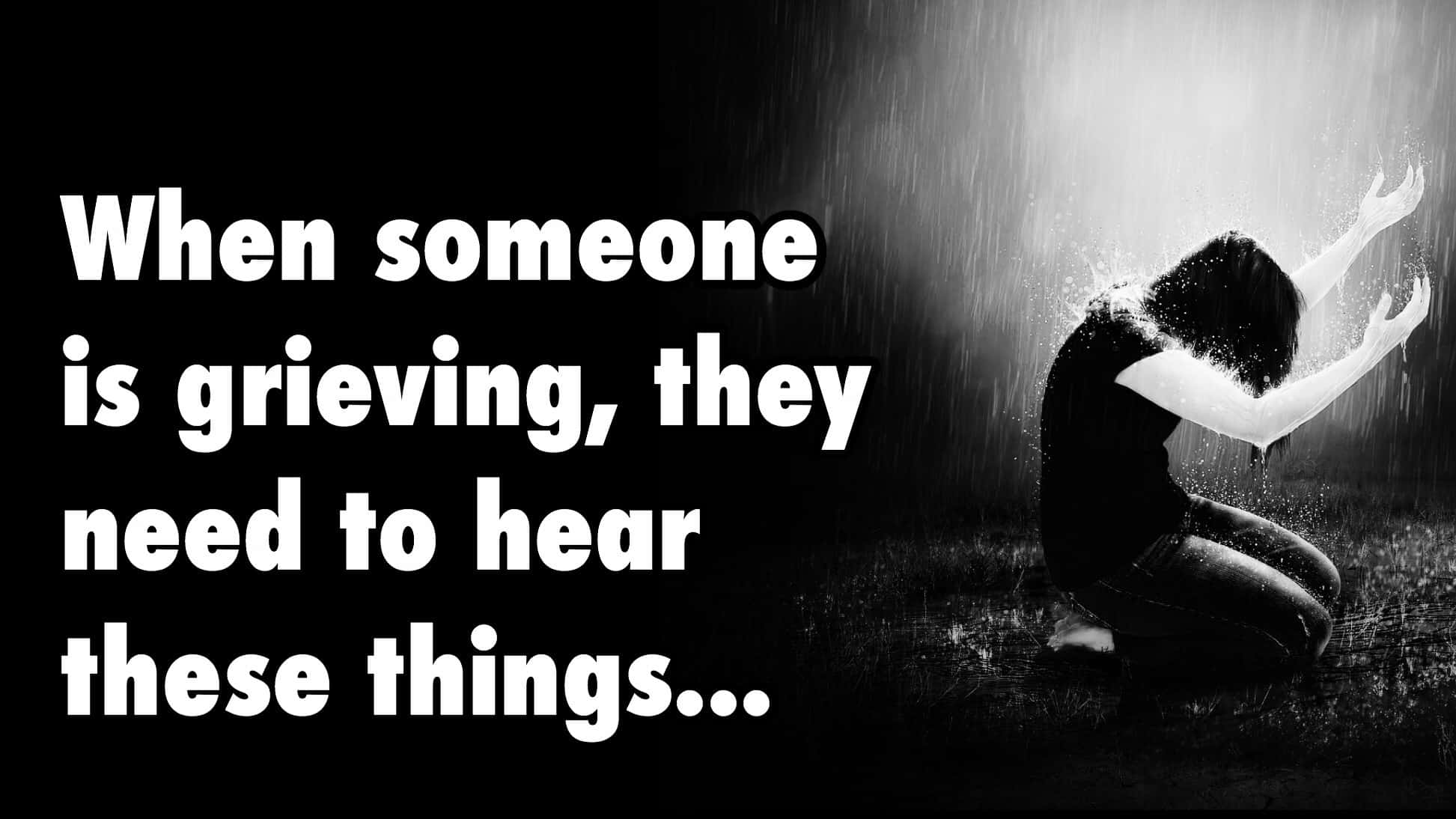 10 things a grieving person needs to hear