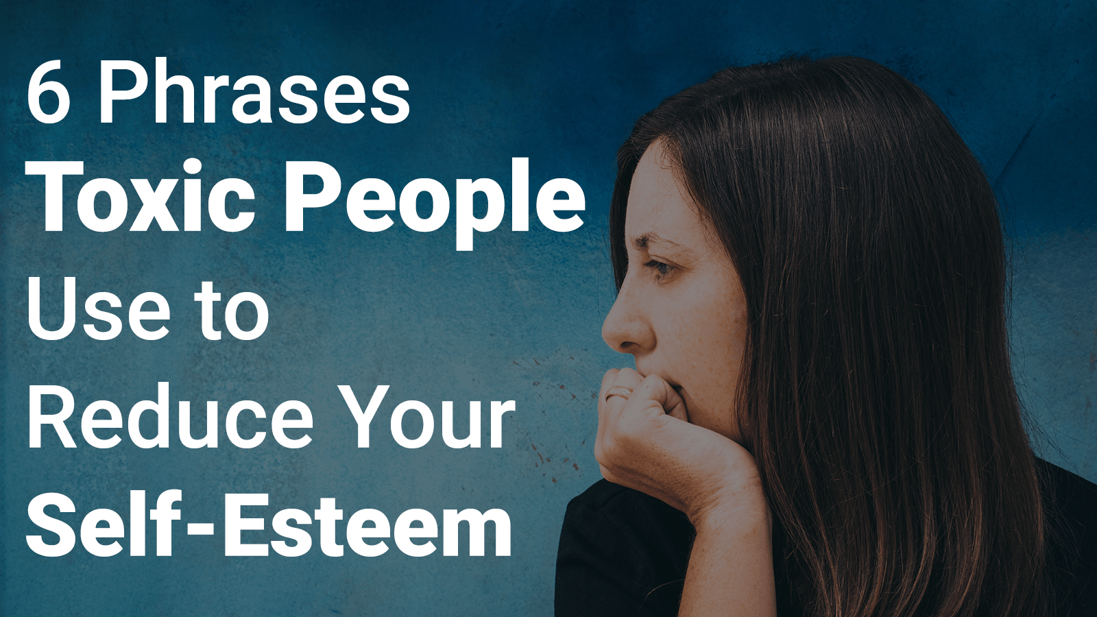 6 Phrases Toxic People Use to Reduce Your Self-Esteem