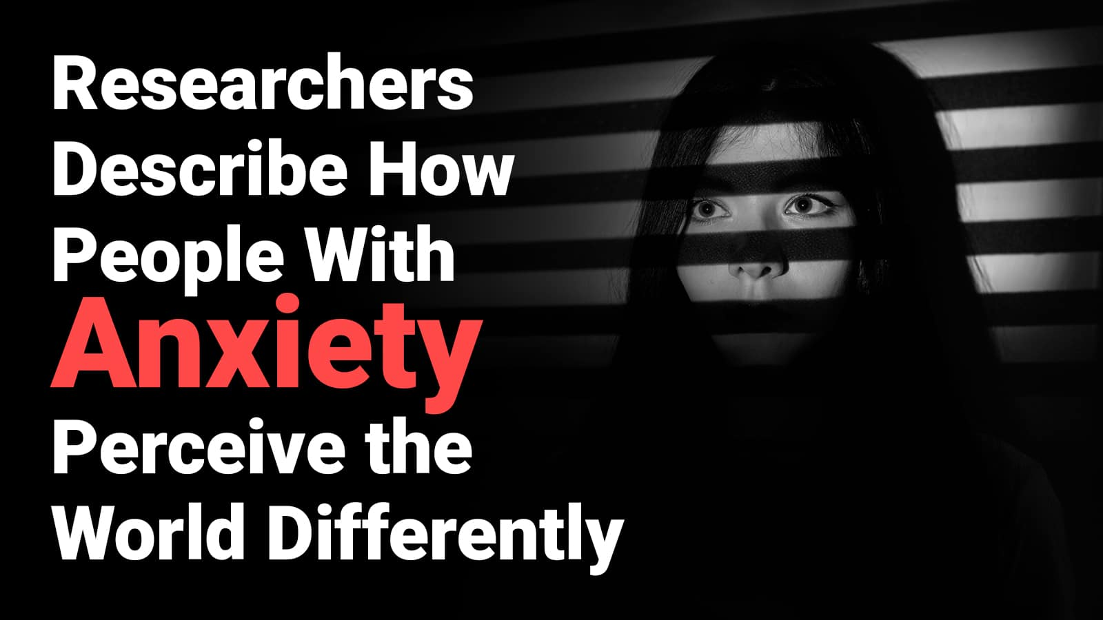 Researchers Describe How People With Anxiety Perceive The World