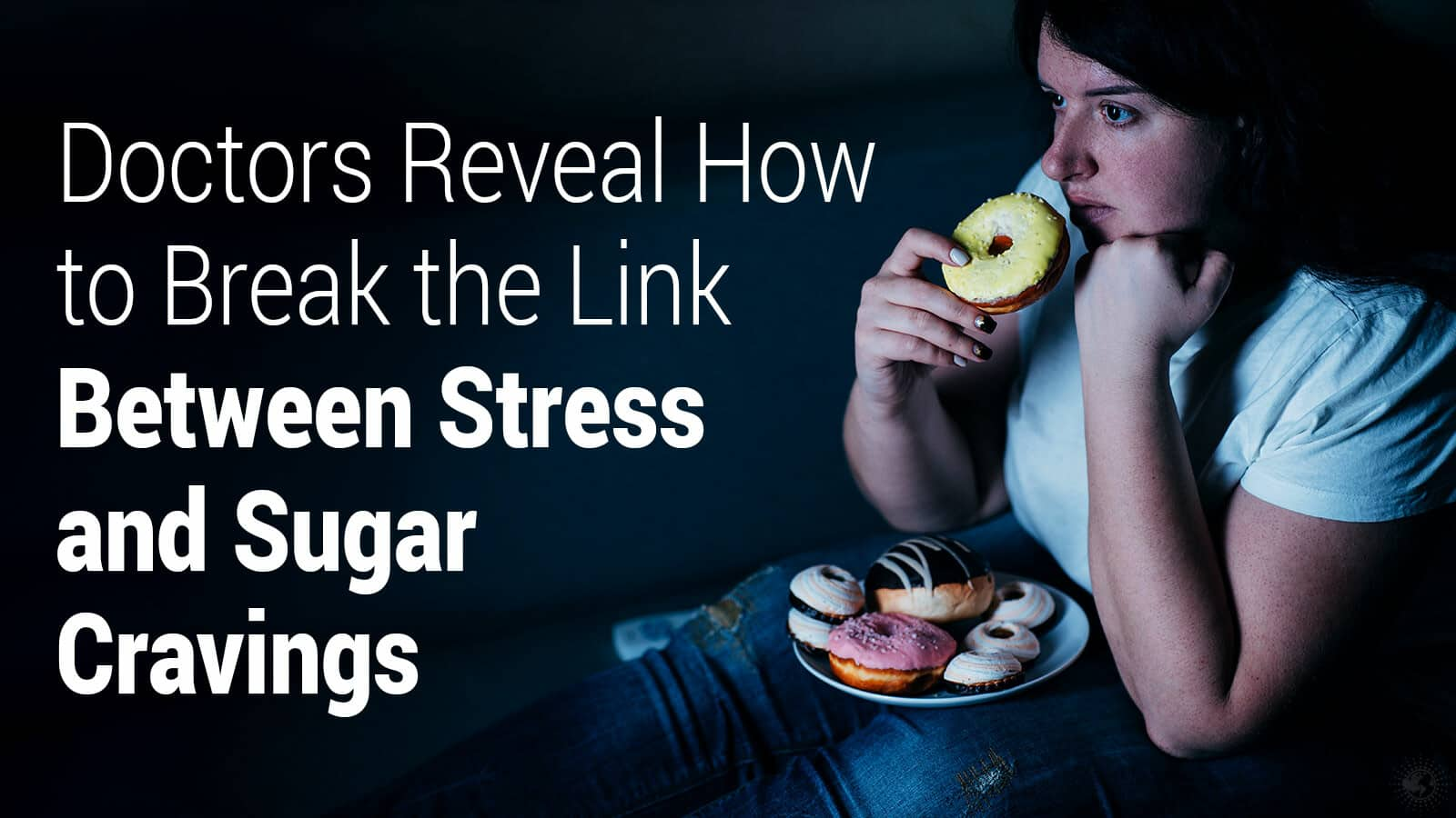 Doctors Reveal How to Break the Link Between Stress and Sugar Cravings